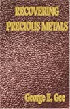 Recovering Precious Metals - a Complete Workshop Treatise, Gee George, 1933998083