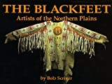 The Blackfeet : Artists of the Northern Plains: The Scriver Collection of Blackfeet Indian Artifacts and Related Objects 1894-1990, Scriver, Bob, 093284538X