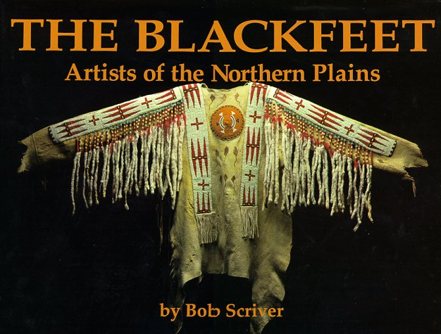 Blackfeet: Artists of the Northern Plains : The Scriver Collection of Blackfeet Indian Artifacts and Related Objects, 1894-1990