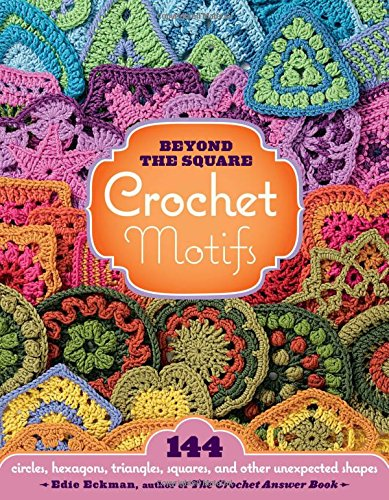 Beyond the Square Crochet Motifs: 144 circles, hexagons, triangles, squares, and other unexpected shapes ()