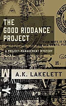 The Good Riddance Project: A Project Management Mystery (Occupational Hazard Book 1) by [Lakelett, A.K.]
