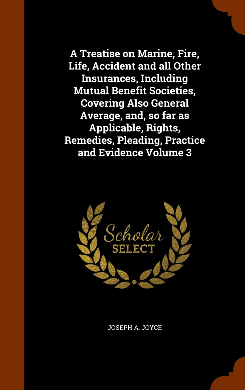 Read Online A Treatise on Marine, Fire, Life, Accident and all Other Insurances, Including Mutual Benefit Societies, Covering Also General Average, and, so far as ... Pleading, Practice and Evidence Volume 3 ebook