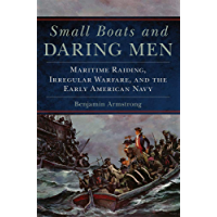 Small Boats and Daring Men: Maritime Raiding, Irregular Warfare, and the Early American Navy (Campaigns and Commanders Series Book 66)