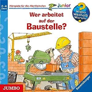 Wer arbeitet auf der Baustelle? (Wieso? Weshalb? Warum? Junior) Hörspiel