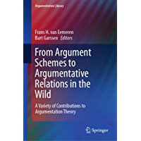 From Argument Schemes to Argumentative Relations in the Wild: A Variety of Contributions to Argumentation Theory (Argumentation Library Book 35) (English Edition)