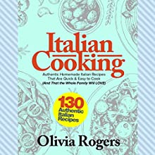 Italian Cooking: 130 Authentic Homemade Italian Recipes That Are Quick & Easy to Cook (And That the Whole Family Will LOVE)! Audiobook by Olivia Rogers Narrated by Patricia Figuccio
