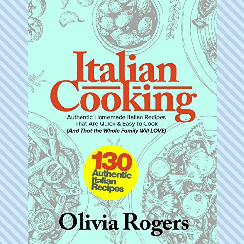 Italian Cooking: 130 Authentic Homemade Italian Recipes That Are Quick & Easy to Cook (And That the Whole Family Will LOVE)!