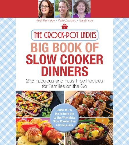 The Crock-Pot Ladies Big Book of Slow Cooker Dinners: More Than 300 Fabulous and Fuss-Free Recipes for Families on the Go by Heidi Kennedy, Katie Handing, Sarah Ince