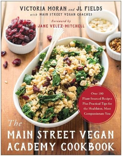 The Main Street Vegan Academy Cookbook: Over 100 Plant-Sourced Recipes Plus Practical Tips for the Healthiest, Most Compassionate You by Victoria Moran, JL Fields