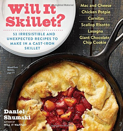 Will It Skillet?: 53 Irresistible and Unexpected Recipes to Make in a Cast-Iron Skillet by Daniel Shumski