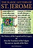 The Slavic Letters of St. Jerome: The History of the Legend and Its Legacy, or, How the Translator of the Vulgate Became an Apostle of the Slavs