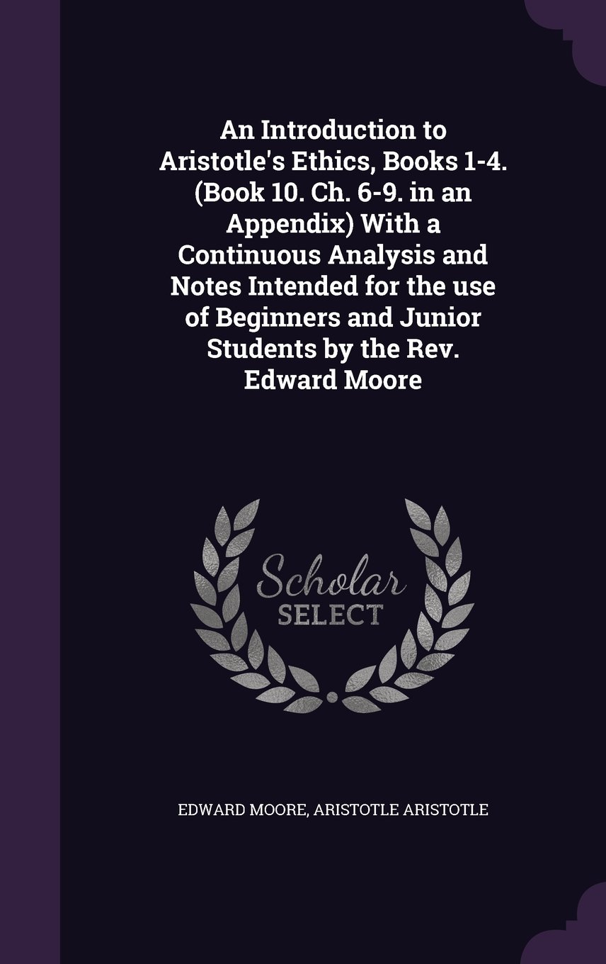 Read Online An Introduction to Aristotle's Ethics, Books 1-4. (Book 10. Ch. 6-9. in an Appendix) With a Continuous Analysis and Notes Intended for the use of Beginners and Junior Students by the Rev. Edward Moore pdf
