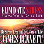 Eliminate Stress from Your Daily Life: Be Stress Free and Get More of Life | James Bennett