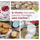 Je réussis mes pains, yaourts, fromages... sans machine ! : Adieu robot, yaourtière, sorbetière...
