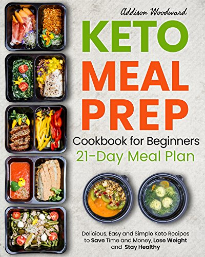 Keto Diet Meal Prep Cookbook for Beginners: Delicious, Easy and Simple Keto Recipes to Save Time and Money, Lose Weight and Stay Healthy by Addison Woodward