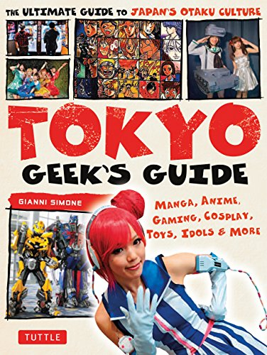 Tokyo Geek's Guide: Manga, Anime, Gaming, Cosplay, Toys, Idols & More - The Ultimate Guide to Japan's Otaku Culture