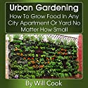 Urban Gardening: How to Grow Food in Any City Apartment or Yard No Matter How Small Audiobook by Will Cook Narrated by Barbara Nevins Taylor