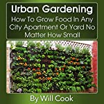 Urban Gardening: How to Grow Food in Any City Apartment or Yard No Matter How Small | Will Cook