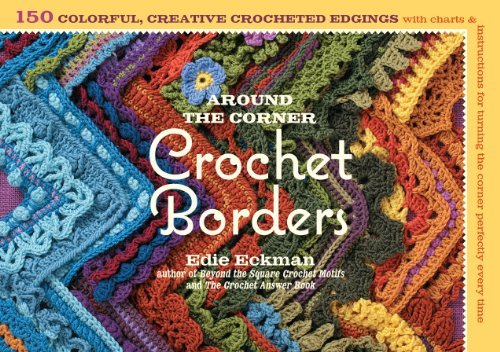 By Edie Eckman Around the Corner Crochet Borders: 150 Colorful, Creative Edging Designs with Charts and Instruction
