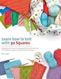 Learn How to Knit with 50 Squares: For Beginners and Up, a Unique Approach to Learning to Knit by Che Lam (2016-02-16)