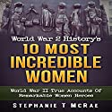 World War 2 History's 10 Most Incredible Women: World War II True Accounts of Remarkable Women Heroes Audiobook by Stephanie T. McRae Narrated by Sandy Vernon