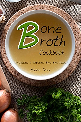 Bone Broth Cookbook: 30 Delicious & Nutritious Bone Both Recipes