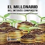 El Millonario Del Interés Compuesto: Hackee Sus Ahorros Para Crear Un Flujo Constante De Ingreso Pasivo [The Compound Interest Millionaire] | Joe Correa