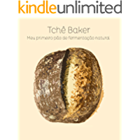 Tchê Baker - Meu Primeiro Pão de Fermentação Natural: Encurtando os caminhos para que você acerte seu pão, feito com seu…