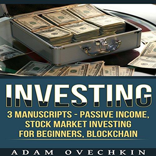 Investing: 3 Manuscripts: Passive Income, Stock Market Investing for Beginners, Blockchain