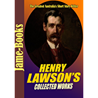 Henry Lawson's Collected Works: While the Billy Boils,On the Track, When I Was King, Children of the Bush, For Australia, Send Round the Hat,and More! (15 Works)