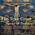 The True Cross and the Spear of Destiny: The History and Legacy of the Most Important Relics of Christianity Audiobook by  Charles River Editors Narrated by Scott Clem
