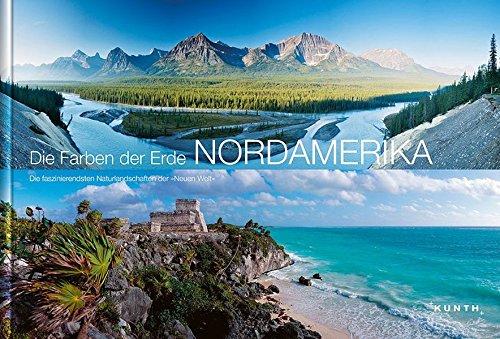 Die Farben der Erde - NORDAMERIKA: Die faszinierendsten Naturlandschaften derNeuen Welt (KUNTH Bildbände/Illustrierte Bücher)