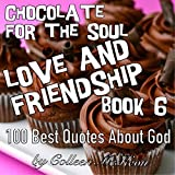 Chocolate for the Soul Love and Friendship Book 6: 100 Best Quotes About God (Famous Quotes, Wisdom, Inspiration and Celebration for the Heart)