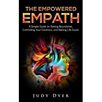 The Empowered Empath: A Simple Guide on Setting Boundaries, Controlling Your Emotions...