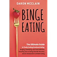 Binge Eating: The Ultimate Guide to Finally Ending Emotional Eating, Bingeing, Overeating, and Food Addiction, Including Tips on Eating Disorder Recovery, and an Introduction to Mindful Eating