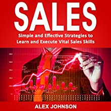 Sales: Simple and Effective Strategies to Learn and Execute Vital Sales Skills Audiobook by Alex Johnson Narrated by William Bahl