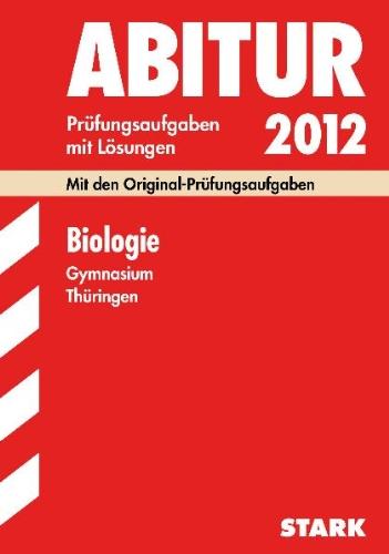 Abitur-Prüfungsaufgaben Gymnasium Thüringen; Biologie 2012; Mit den Original-Prüfungen Jahrgänge 2005-2011 mit Lösungen