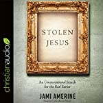 Stolen Jesus: An Unconventional Search for the Real Savior | Jami Amerine