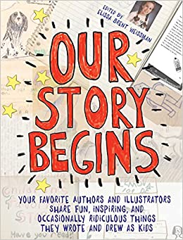 Book Our Story Begins: Your Favorite Authors and Illustrators Share Fun, Inspiring, and Occasionally Ridiculous Things They Wrote and Drew as Kids