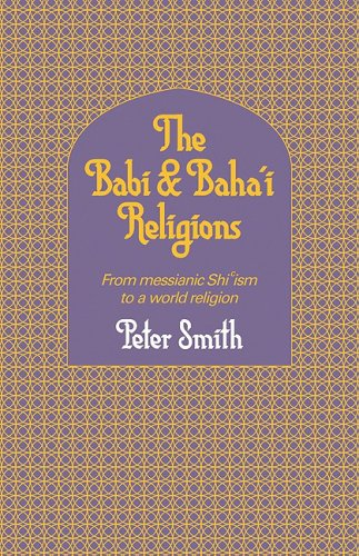 Babi and Baha'i Religions: From Messianic Shiism to a World Religion