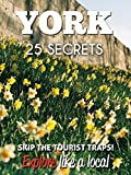 York 25 Secrets - The Locals Travel Guide  For Your Trip to York (England) 2016: Skip the tourist traps and explore like a local : Where to Go, Eat & Party in York - England