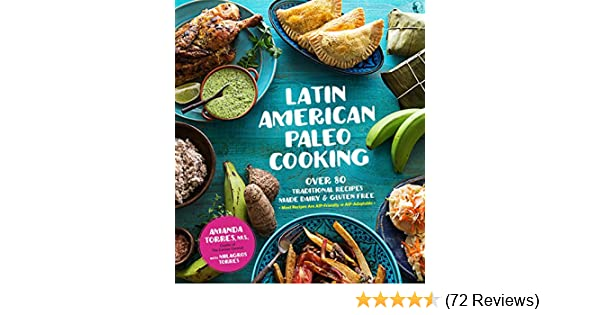 Latin American Paleo Cooking Over 80 Traditional Recipes Made Grain