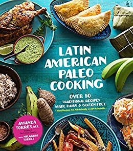 Latin American Paleo Cooking: Over 80 Traditional Recipes Made Grain and Gluten Free by [Torres, Amanda, Torres, Milagros]