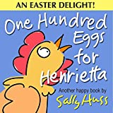 Children's Books: ONE HUNDRED EGGS FOR HENRIETTA (Fun, Adorable Bedtime Story/Picture Book About Easter, Being Helpful, and Working Together, for Beginner Readers, With 35 Illustrations, Ages 2-8)