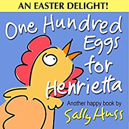 Children's Books: ONE HUNDRED EGGS FOR HENRIETTA (Fun, Adorable Bedtime Story/Picture Book About Easter, Being Helpful, and Working Together, for Beginner Readers, With 35 Illustrations, Ages 2-8) by [Huss, Sally]