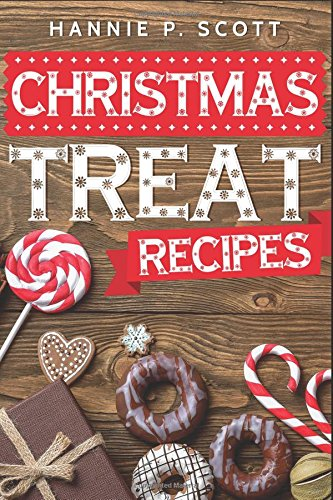Christmas Treat Recipes: Delicious Christmas Cookies, Cakes, Pies, Candies, and Desserts (2017 Edition) by Hannie P. Scott