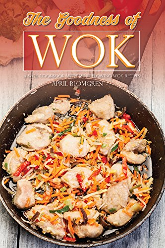The Goodness of Wok: A Wok Cookbook with Mind Blowing Wok Recipes by April Blomgren