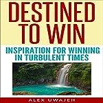Destined to Win: Inspiration for Winning in Turbulent Times | Alex Uwajeh