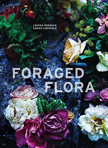 Book Cover: Foraged Flora: A Year of Gathering and Arranging Wild Plants and Flowers
