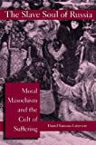 The Slave Soul of Russia : Moral Masochism and the Cult of Suffering, Rancour-Laferriere, Daniel, 0814774822